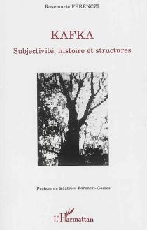 Kafka : subjectivité, histoire et structures - Rose-MarieFerenczi