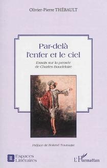 Par-delà l'enfer et le ciel : essais sur la pensée de Charles Baudelaire - Olivier-PierreThébault