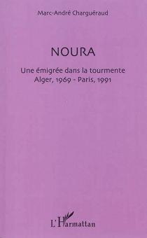Noura : une émigrée dans la tourmente : Alger 1969, Paris 1991 - Marc-AndréCharguéraud