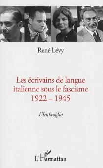 Les écrivains de langue italienne sous le fascisme, 1922-1945 : l'imbroglio - RenéLévy