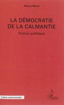 La démocratie de la Calmantie : fiction politique - MoussaMboué