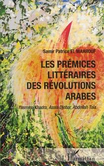 Les prémices littéraires des révolutions arabes : Yasmina Khadra, Assia Djebar, Abdellah Taïa - Samir PatriceEl Maarouf
