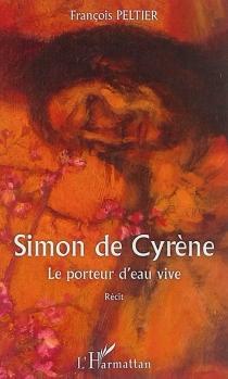 Simon de Cyrène : le porteur d'eau vive : récit - FrançoisPeltier