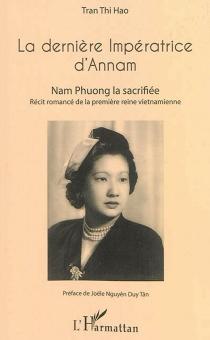 La dernière impératrice d'Annam : Nam Phuong la sacrifiée : récit romancé de la première reine vietnamienne - Thi HaoTran