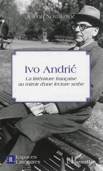 Ivo Andric : la littérature française au miroir d'une lecture serbe - JelenaNovakovic