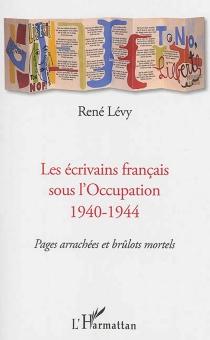 Les écrivains français sous l'Occupation 1940-1944 : pages arrachées et brûlots mortels - RenéLévy