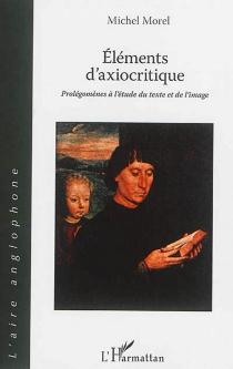 Eléments d'axiocritique : prolégomènes à l'étude du texte et de l'image - MichelMorel