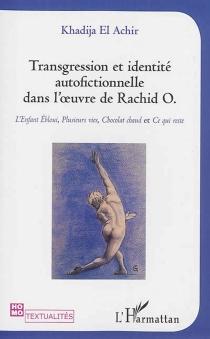 Transgression et identité autofictionnelle dans l'oeuvre de Rachid O. : L'enfant ébloui, Plusieurs vies, Chocolat chaud et Ce qui reste - KhadijaEl Achir