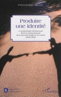Produire une identité : le personnage homosexuel dans le roman français de la seconde moitié du XIXe siècle : 1859-1899 - PrzemyslawSzczur