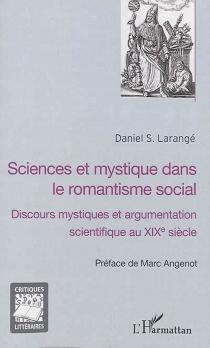 Sciences et mystique dans le romantisme social : discours mystiques et argumentation scientifique au XIXe siècle - Daniel S.Larangé