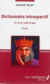 Dictionnaire introspectif : un petit pèlerinage : essai - GéraldVéret