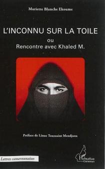 L'inconnu sur la toile ou Rencontre avec Khaled M. - Mariette BlancheEkoume