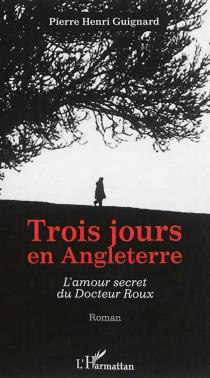 Trois jours en Angleterre : l'amour secret du docteur Roux - Pierre-HenriGuignard
