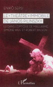 Le théâtre immobile de Janos Pilinszky : lu dans l'optique de Mallarmé, Simone Weil et Robert Wilson - EniköSepsi