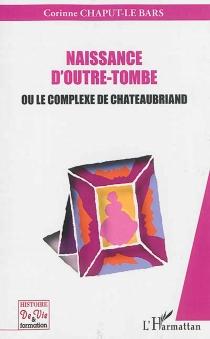 Naissance d'outre-tombe ou Le complexe de Chateaubriand - CorinneChaput-Le Bars