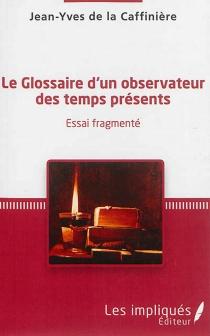 Le glossaire d'un observateur des temps présents : essai fragmenté - Jean-Yves deLa Caffinière