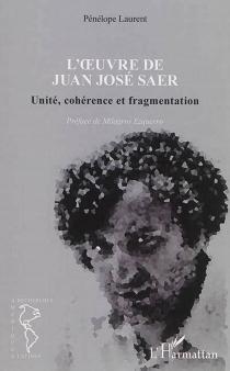 L'oeuvre de Juan José Saer : unité, cohérence et fragmentation - PénélopeLaurent
