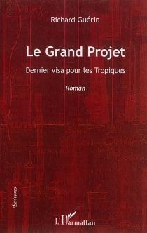 Le grand projet : dernier visa pour les tropiques - RichardGuérin