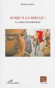 Jusqu'à la moelle ! : le roman d'un éducateur - EnriqueGarcia