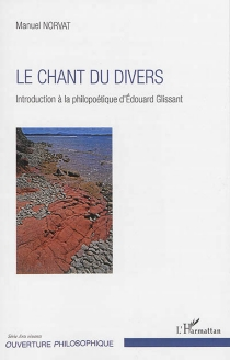Le chant du divers : introduction à la philopoétique d'Edouard Glissant - Manuel Norvat