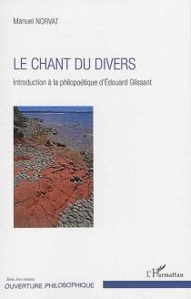 Le chant du divers : introduction à la philopoétique d'Edouard Glissant - ManuelNorvat