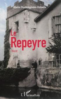 Le Repeyre : récit - AlainDudoignon-Valade