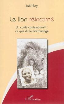 Le lion réincarné : un conte contemporain : ce que dit le marronnage - JoëlRoy