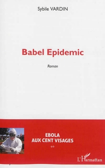 Babel epidemic : Ebola aux cent visages - Sybile Vardin