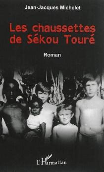 Les chaussettes de Sékou Touré - Jean-JacquesMichelet