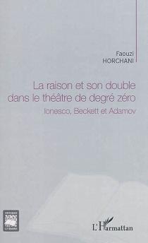 La raison et son double dans le théâtre de degré zéro : Ionesco, Beckett et Adamov - FaouziHorchani