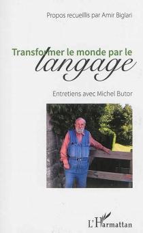 Transformer le monde par le langage : entretiens avec Michel Butor - AmirBiglari