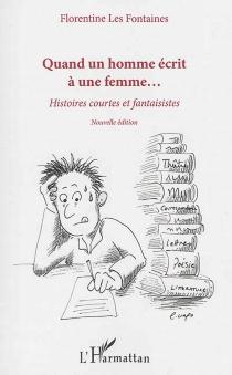Quand un homme écrit à une femme... : histoires courtes et fantaisistes - FlorentineLes Fontaines
