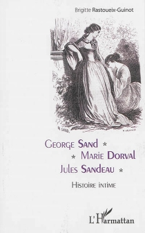 George Sand, Marie Dorval, Jules Sandeau : histoire intime - BrigitteRastoueix-Guinot