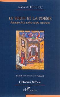 Le soufi et la poésie : poétique de la poésie soufie ottomane - MahmutErol Kiliç