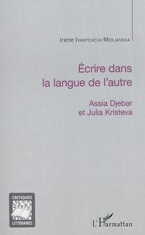 Ecrire dans la langue de l'autre : Assia Djebar et Julia Kristeva - IreneIvantcheva-Merjanska