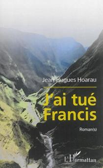 J'ai tué Francis : roman(s) - Jean-HuguesHoarau