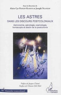 Les astres dans les discours postcoloniaux : astronomie, astrologie, cosmologie, horoscopie et destin de la postcolonie -
