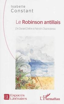 Le Robinson antillais : de Daniel Defoe à Patrick Chamoiseau - IsabelleConstant