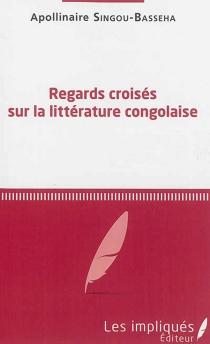 Regards croisés sur la littérature congolaise - ApollinaireSingou-Basseha