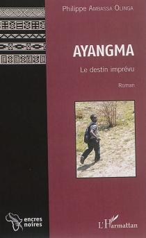 Ayangma : le destin imprévu - Philippe AmbassaOlinga