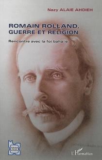 Romain Rolland, guerre et religion : rencontre avec la foi baha'ie - NazyAlaie Ahdieh