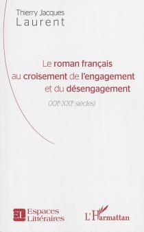 Le roman français au croisement de l'engagement et du désengagement (XXe-XXIe siècles) - Thierry JacquesLaurent