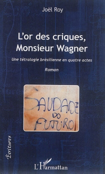 L'or des criques, Monsieur Wagner : une tétralogie brésilienne en quatre actes - JoëlRoy