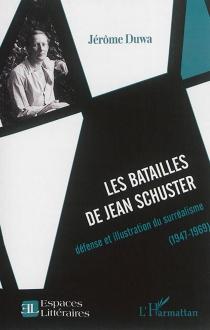 Les batailles de Jean Schuster : défense et illustration du surréalisme : 1947-1969 - JérômeDuwa