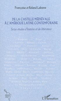 De la Castille médiévale à l'Amérique latine contemporaine : seize études d'histoire et de littérature - RolandLabarre