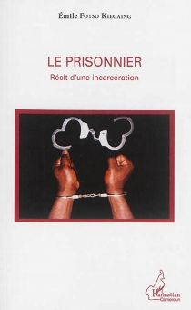 Le prisonnier : récit d'une incarcération - EmileFotso Kiegaing