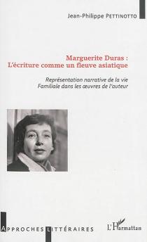 Marguerite Duras : l'écriture comme un fleuve asiatique : représentation narrative de la vie familiale dans les oeuvres de l'auteur - Jean-PhilippePettinotto