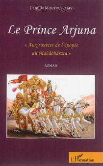 Le prince Arjuna : aux sources de l'épopée du Mahâbhârata - CamilleMoutoussamy