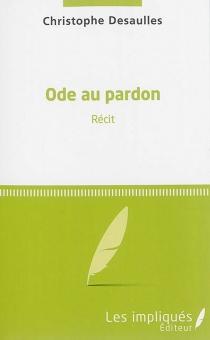 Ode au pardon : récit - ChristopheDesaulles