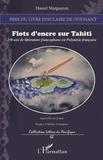 Flots d'encre sur Tahiti : 250 ans de littérature francophone en Polynésie française : essai - DanielMargueron